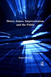 Henry James, Impressionism, and the Public, Daniel Hannah