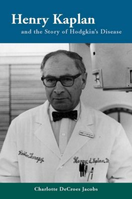 Henry Kaplan and the Story of Hodgkin's Disease, Charlotte Jacobs