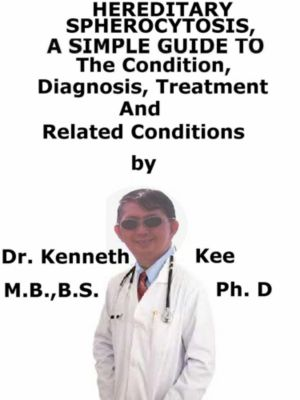Hereditary Spherocytosis, A Simple Guide To The Condition, Diagnosis, Treatment And Related Conditions, Kenneth Kee