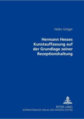 Hermann Hesses Kunstauffassung auf der Grundlage seiner Rezeptionshaltung, Heiko Gröger