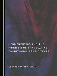 Hermeneutics and the Problem of Translating Traditional Arabic Texts, Alsayed M. Aly Ismail