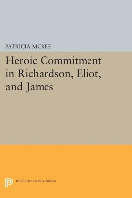 Heroic Commitment in Richardson, Eliot, and James, Patricia McKee