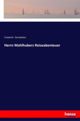 Herrn Mahlhubers Reiseabenteuer - Friedrich Gerstäcker |