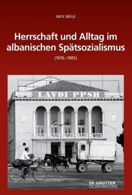 Herrschaft und Alltag im albanischen Spätsozialismus (1976-1985), Idrit Idrizi