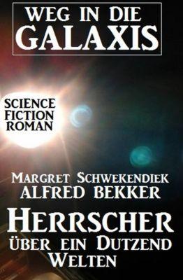 Herrscher über ein Dutzend Welten: Weg in die Galaxis, Alfred Bekker, Margret Schwekendiek