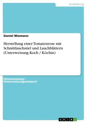 Herstellung einer Tomatenrose mit Schnittlauchstiel und Lauchblättern (Unterweisung Koch / Köchin), Daniel Wiemann