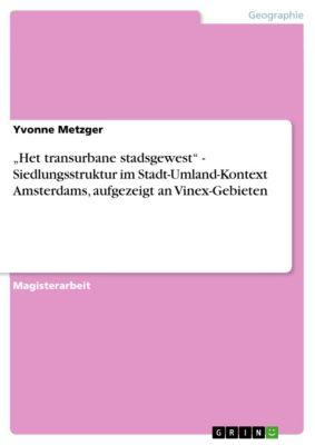 """""""Het transurbane stadsgewest"""" - Siedlungsstruktur im Stadt-Umland-Kontext Amsterdams, aufgezeigt an Vinex-Gebieten, Yvonne Metzger"""