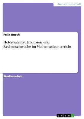 Heterogenität, Inklusion und Rechenschwäche im Mathematikunterricht, Felix Busch