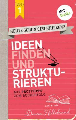 HEUTE SCHON GESCHRIEBEN? Band 1: Ideen finden und strukturieren, Diana Hillebrand