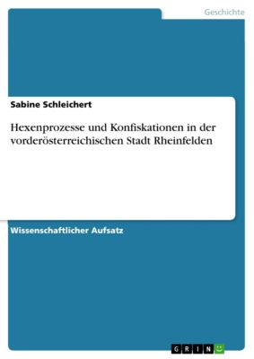 Hexenprozesse und Konfiskationen in der vorderösterreichischen Stadt Rheinfelden, Sabine Schleichert