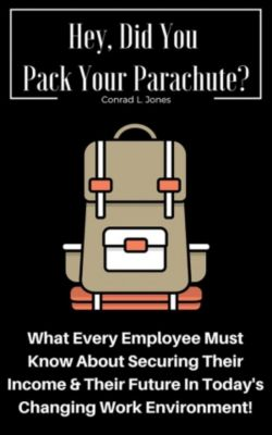 Hey, Did You Pack Your Parachute? What Every Employee Must Know About Securing Their Income & Their Future In Today's Changing Work Environment!, Conrad L. Jones
