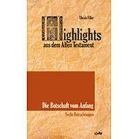 Highlights aus dem Alten Testament (Band I) - Die Botschaft vom Anfang, Ulrich Filler
