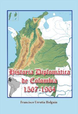 Historia Diplomática de Colombia 1567-1964, Francisco Urrutia Holguin