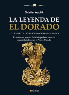 Historia Incógnita: La leyenda de El Dorado y otros mitos del Descubrimiento de América, Christian Kupchick