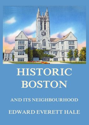 Historic Boston and its Neighbourhood, Edward Everett Hale