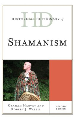 Historical Dictionaries of Religions, Philosophies, and Movements Series: Historical Dictionary of Shamanism, Graham Harvey, Robert J. Wallis