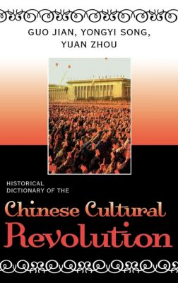 Historical Dictionaries of War, Revolution, and Civil Unrest: Historical Dictionary of the Chinese Cultural Revolution, Yuan Zhou, Guo Jian, Yongyi Song