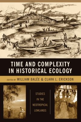 Historical Ecology Series: Time and Complexity in Historical Ecology, Clark Erickson, William Balée