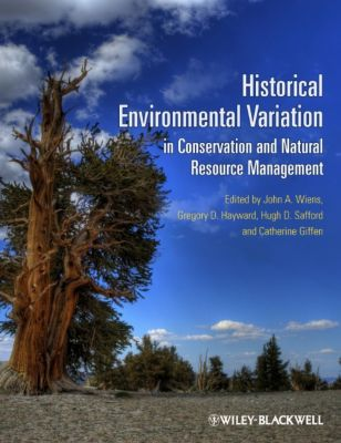 Historical Environmental Variation in Conservation and Natural Resource Management, John A. Wiens, Catherine Giffen, Gregory D. Hayward, Safford, Hugh D, Hugh D