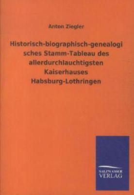 Historisch-biographisch-genealogisches Stamm-Tableau des allerdurchlauchtigsten Kaiserhauses Habsburg-Lothringen, Anton Ziegler