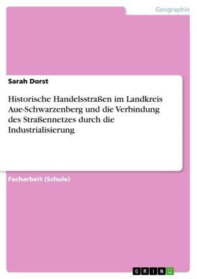 Historische Handelsstraßen im Landkreis Aue-Schwarzenberg und die Verbindung des Straßennetzes durch die Industrialisierung, Sarah Dorst