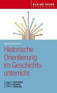 Historische Orientierung im Geschichtsunterricht - Heinrich Ammerer  