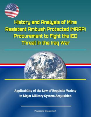 History and Analysis of Mine Resistant Ambush Protected (MRAP) Procurement to Fight the IED Threat in the Iraq War, Applicability of the Law of Requisite Variety in Major Military System Acquisition