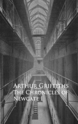 History and Romance of Crime. Chronicles of Newgate, Arthur Griffiths