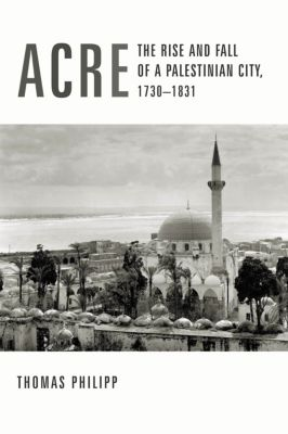 History and Society of the Modern Middle East: Acre, Thomas Philipp