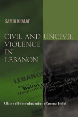 History and Society of the Modern Middle East: Civil and Uncivil Violence in Lebanon, Samir Khalaf