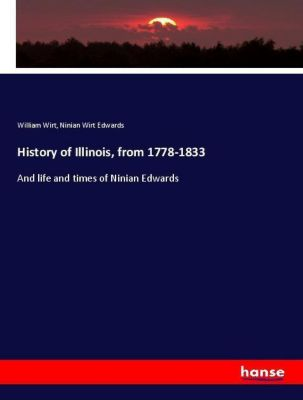 History of Illinois, from 1778-1833, William Wirt, Ninian Wirt Edwards