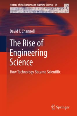 History of Mechanism and Machine Science: The Rise of Engineering Science, David F. Channell