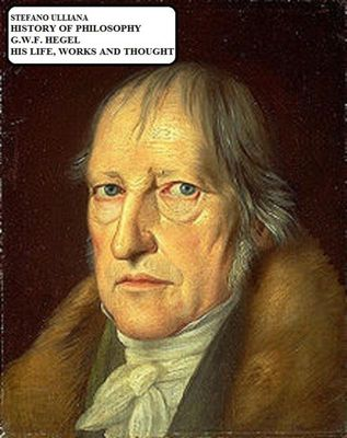 History of Philosophy. G.W.F. Hegel. His Life, Works and Thought., Stefano Ulliana