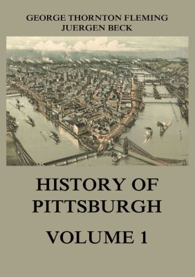 History of Pittsburgh Volume 1, George Thornton Fleming