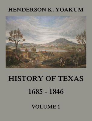History of Texas 1685 - 1846, Volume 1, Henderson King Yoakum