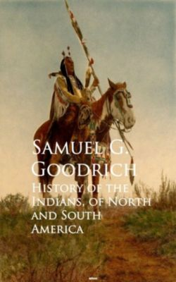 History of the Indians, of North and South America, Samuel G. Goodrich