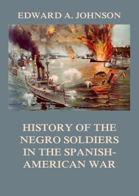 History of the Negro Soldiers in the Spanish-American War, Edward Augustus Johnson