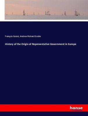 History of the Origin of Representative Government in Europe, François Guizot, Andrew Richard Scoble