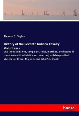 History of the Seventh Indiana Cavalry Volunteers, Thomas S. Cogley