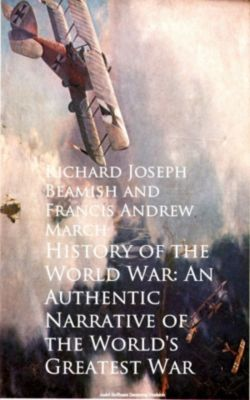 History of the World War: An Authentic Narrative, Francis Andrew March, Richard Joseph Beamish