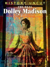 History Uncut: The Real Dolley Madison, Virginia Loh-Hagan