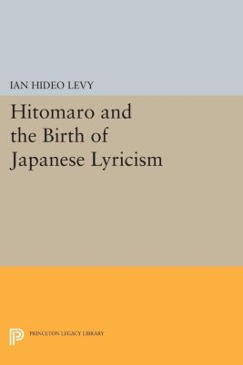 Hitomaro and the Birth of Japanese Lyricism, Ian Hideo Levy