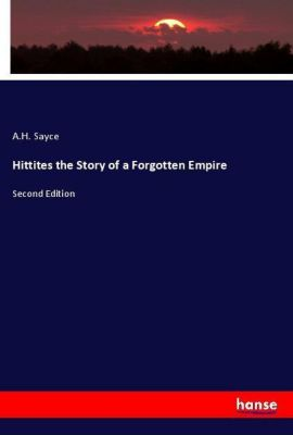 Hittites the Story of a Forgotten Empire, A. H. Sayce