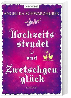 Hochzeitsstrudel und Zwetschgenglück - Angelika Schwarzhuber |