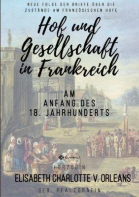 Hof und Gesellschaft in Frankreich am Anfang des 18. Jahrhunderts - Elisabeth Charlotte v. Orleans  