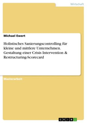 Holistisches Sanierungscontrolling für kleine und mittlere Unternehmen. Gestaltung einer Crisis Intervention & Restructuring-Scorecard, Michael Ewert