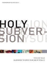 Holy Subversion (Foreword by Ed Stetzer), Trevin Wax