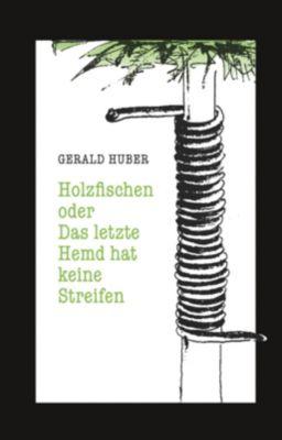 Holzfischen oder Das letzte Hemd hat keine Streifen, Gerald Huber