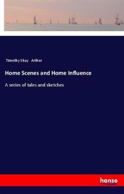 Home Scenes and Home Influence, Timothy Shay Arthur