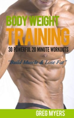 (Home Workout, Strength Training, Calisthenics, Fat Loss): Bodyweight Training: 30 Powerful 20 Minute Workouts: Build Muscle, Increase Strength, Burn Fat ((Home Workout, Strength Training, Calisthenics, Fat Loss)), Greg F. Myers